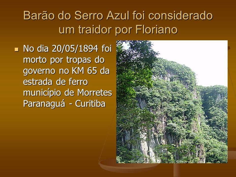 Barão do Serro Azul foi considerado um traidor por Floriano No dia 20/05/1894 foi morto por tropas do governo no KM 65 da estrada de ferro município d