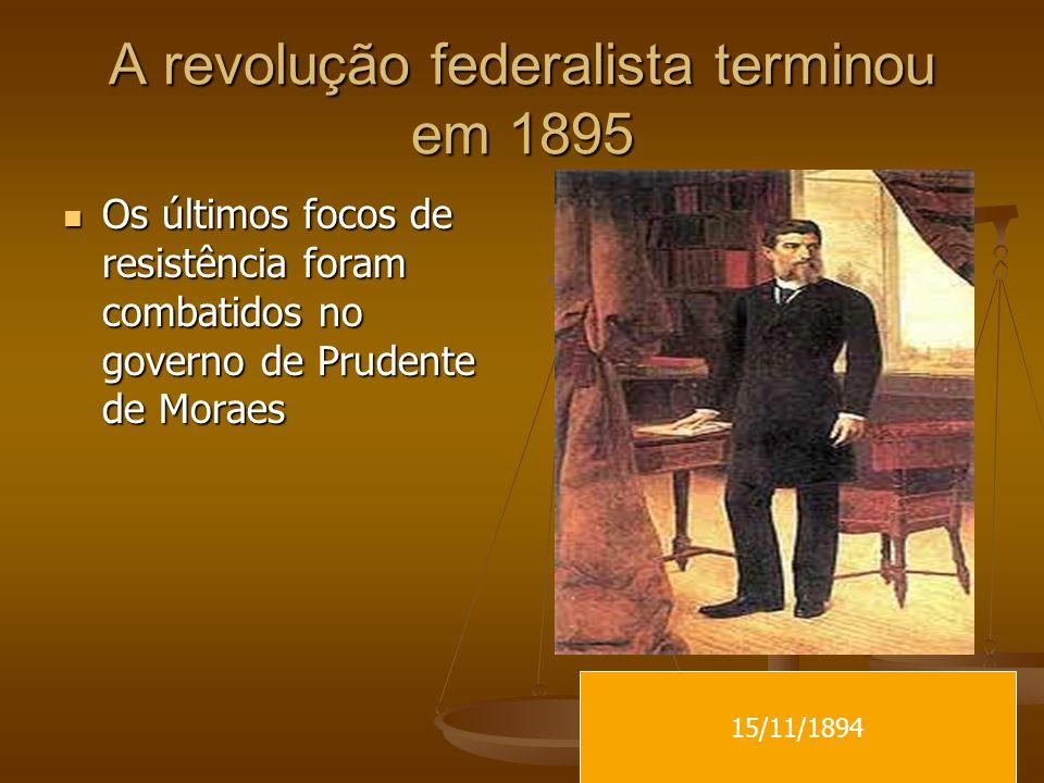 A revolução federalista terminou em 1895 Os últimos focos de resistência foram combatidos no governo de Prudente de Moraes Os últimos focos de resistê