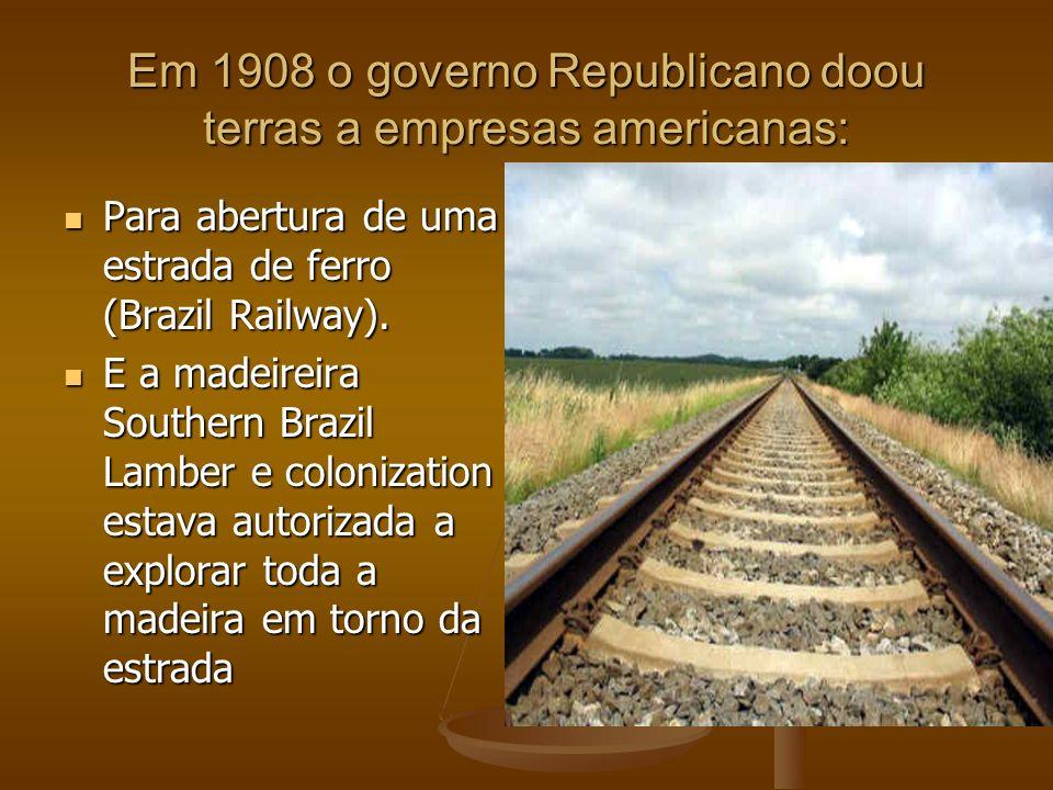 Em 1908 o governo Republicano doou terras a empresas americanas: Para abertura de uma estrada de ferro (Brazil Railway). Para abertura de uma estrada