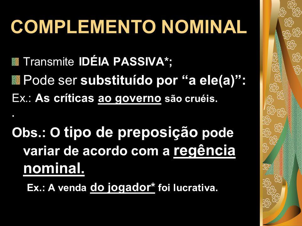 COMPLEMENTO NOMINAL Transmite IDÉIA PASSIVA*; Pode ser substituído por a ele(a): Ex.: As críticas ao governo são cruéis.. Obs.: O tipo de preposição p