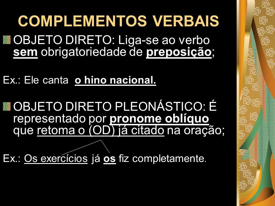 COMPLEMENTOS VERBAIS OBJETO DIRETO: Liga-se ao verbo sem obrigatoriedade de preposição; Ex.: Ele canta o hino nacional. OBJETO DIRETO PLEONÁSTICO: É r