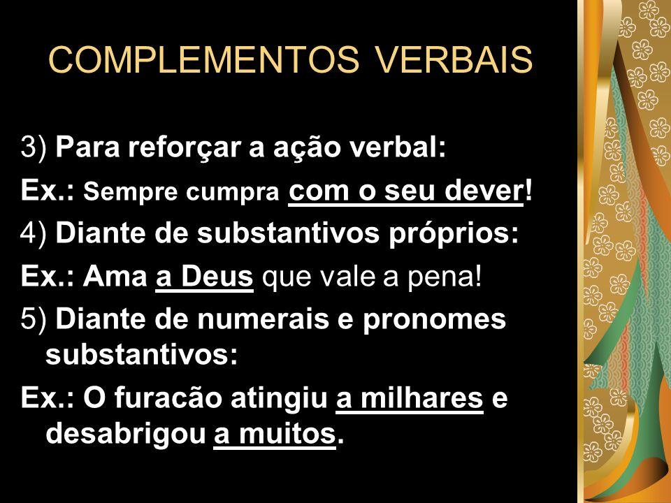 COMPLEMENTOS VERBAIS 3) Para reforçar a ação verbal: Ex.: Sempre cumpra com o seu dever! 4) Diante de substantivos próprios: Ex.: Ama a Deus que vale
