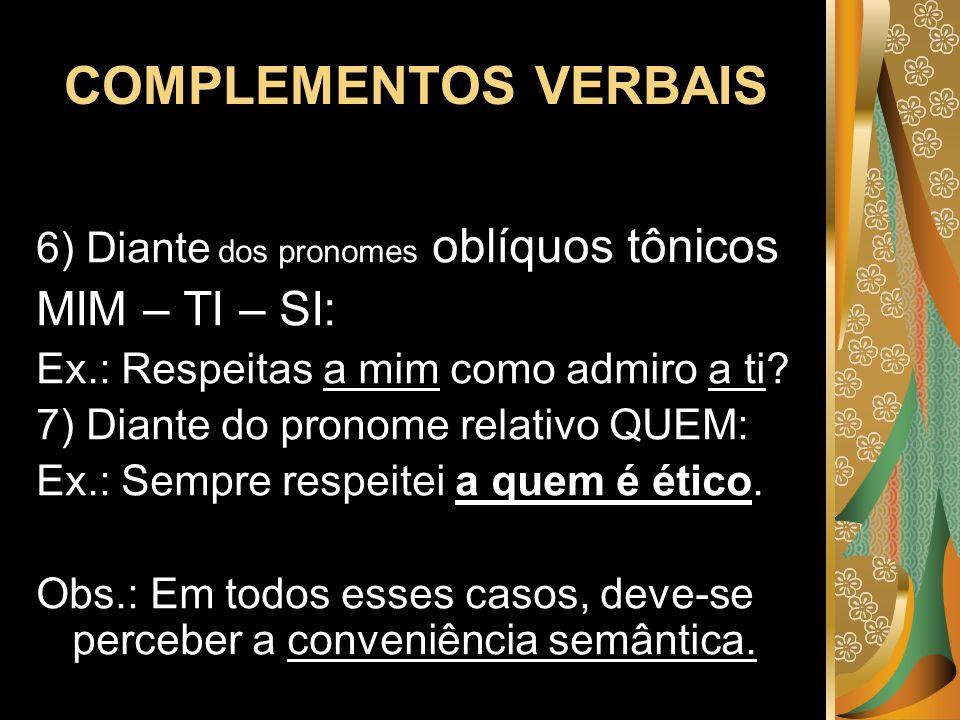 COMPLEMENTOS VERBAIS 6) Diante dos pronomes oblíquos tônicos MIM – TI – SI: Ex.: Respeitas a mim como admiro a ti? 7) Diante do pronome relativo QUEM: