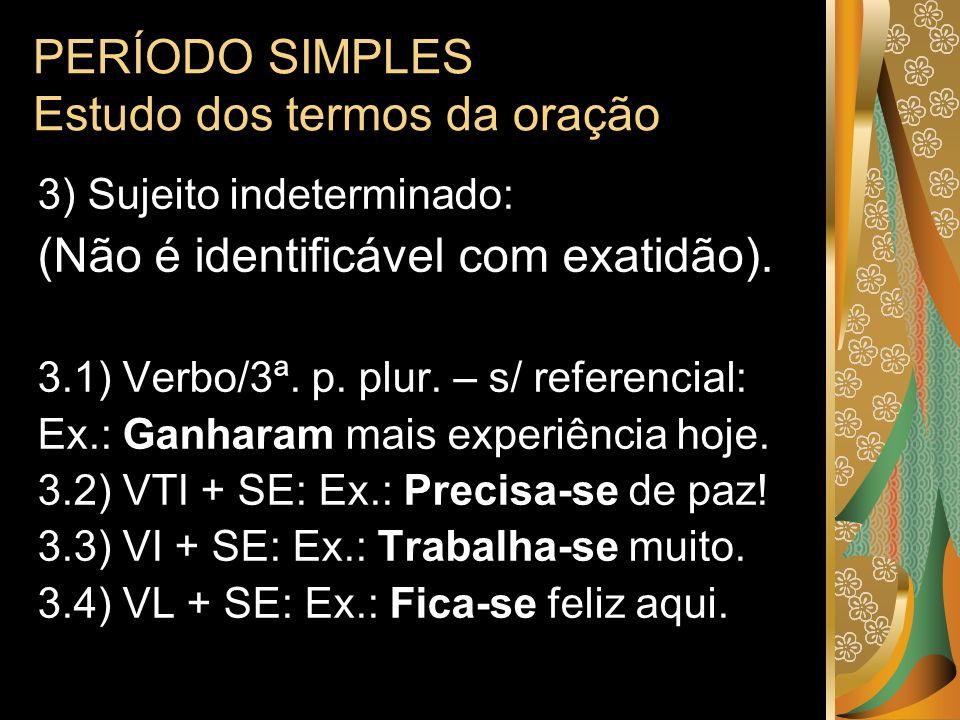 PERÍODO SIMPLES Estudo dos termos da oração 3) Sujeito indeterminado: (Não é identificável com exatidão). 3.1) Verbo/3ª. p. plur. – s/ referencial: Ex
