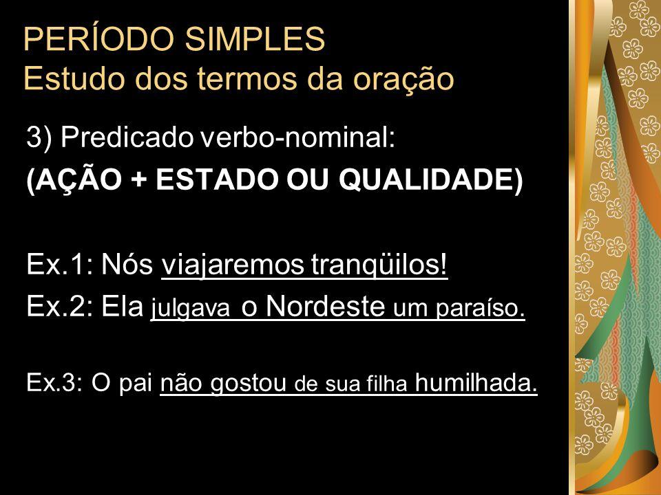 PERÍODO SIMPLES Estudo dos termos da oração 3) Predicado verbo-nominal: (AÇÃO + ESTADO OU QUALIDADE) Ex.1: Nós viajaremos tranqüilos! Ex.2: Ela julgav