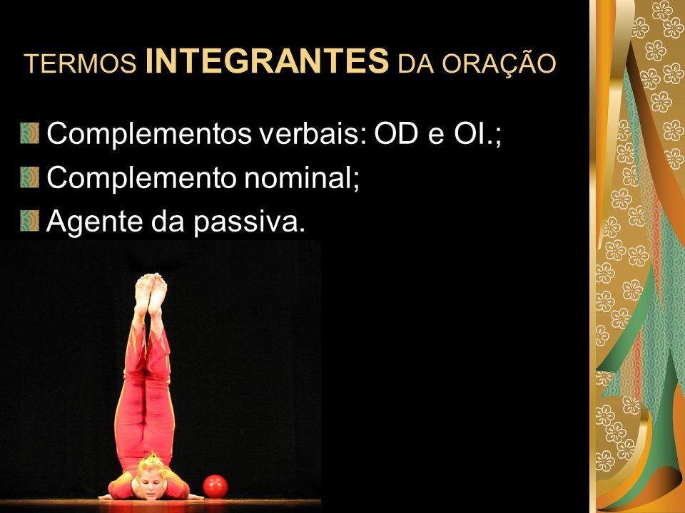 TERMOS INTEGRANTES DA ORAÇÃO Complementos verbais: OD e OI.; Complemento nominal; Agente da passiva.