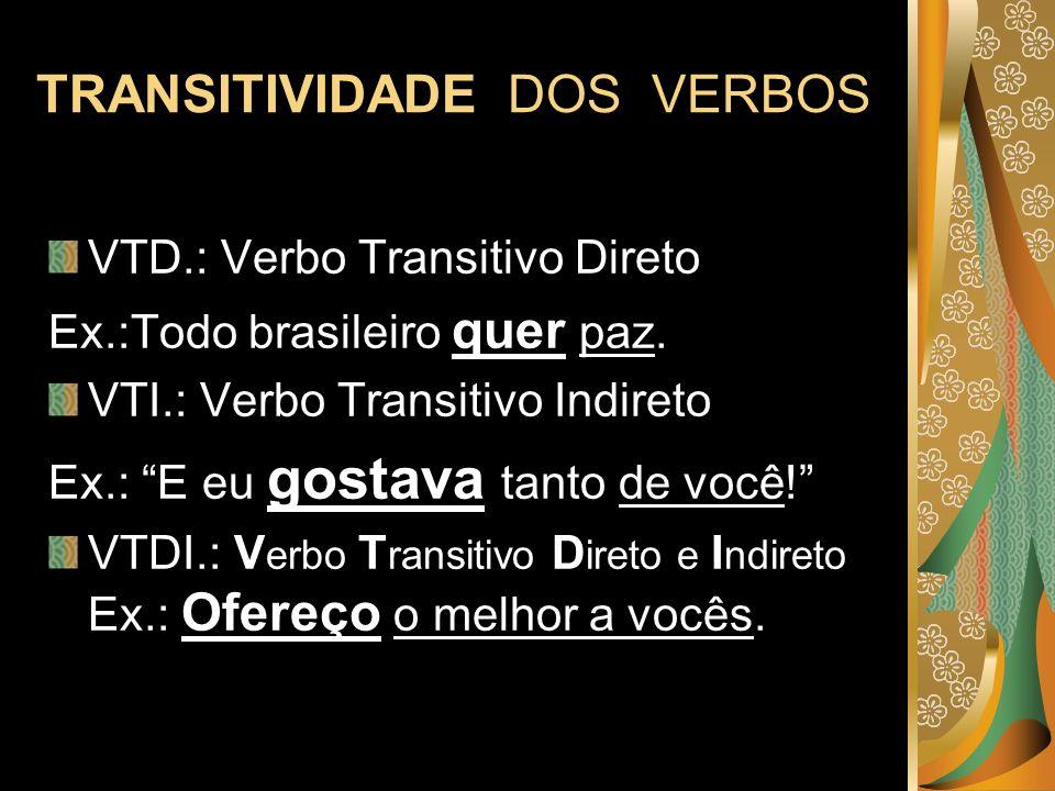 TRANSITIVIDADE DOS VERBOS VTD.: Verbo Transitivo Direto Ex.:Todo brasileiro quer paz. VTI.: Verbo Transitivo Indireto Ex.: E eu gostava tanto de você!
