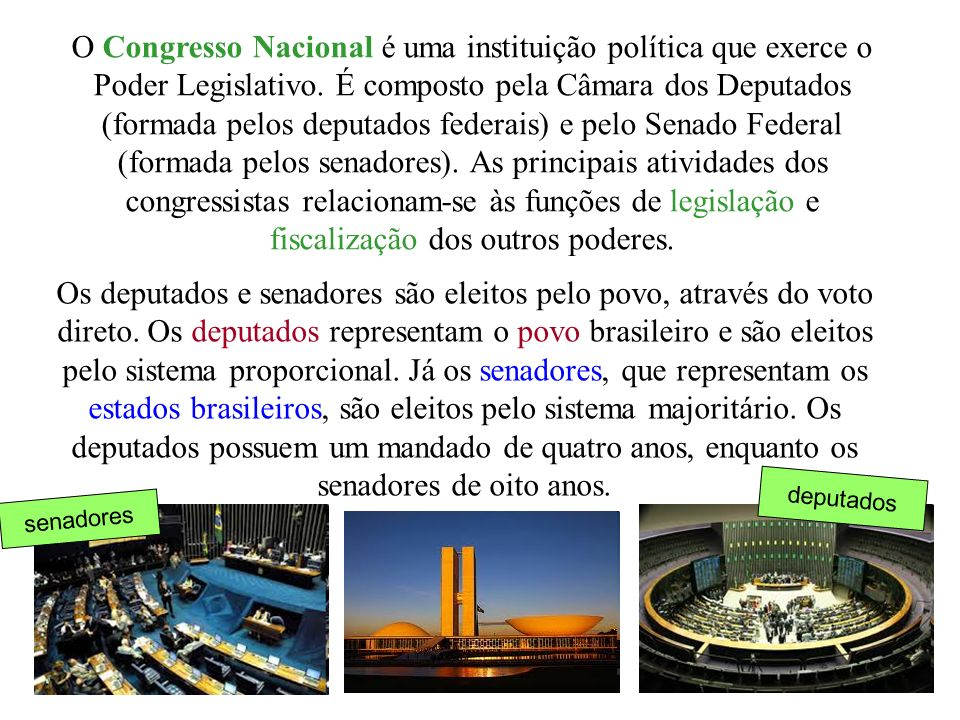 O Congresso Nacional é uma instituição política que exerce o Poder Legislativo. É composto pela Câmara dos Deputados (formada pelos deputados federais