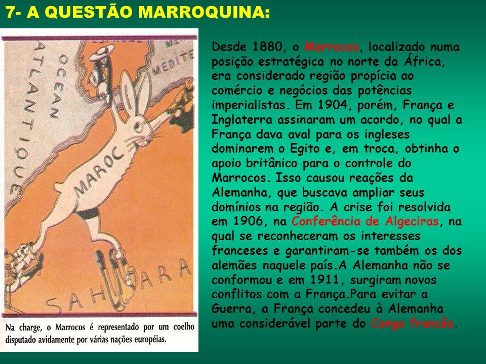 7- A QUESTÃO MARROQUINA: Desde 1880, o Marrocos, localizado numa posição estratégica no norte da África, era considerado região propícia ao comércio e