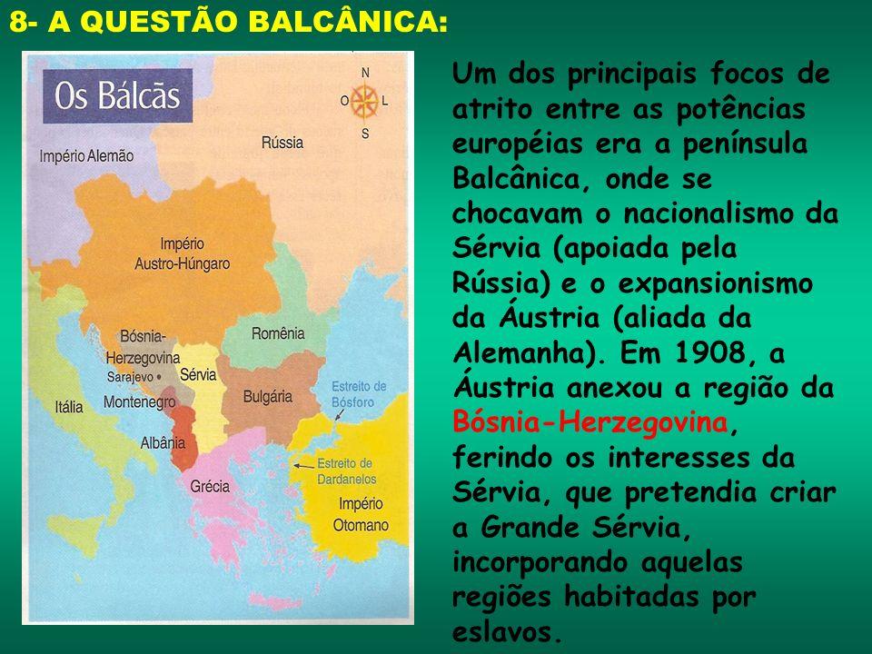 8- A QUESTÃO BALCÂNICA: Um dos principais focos de atrito entre as potências européias era a península Balcânica, onde se chocavam o nacionalismo da S