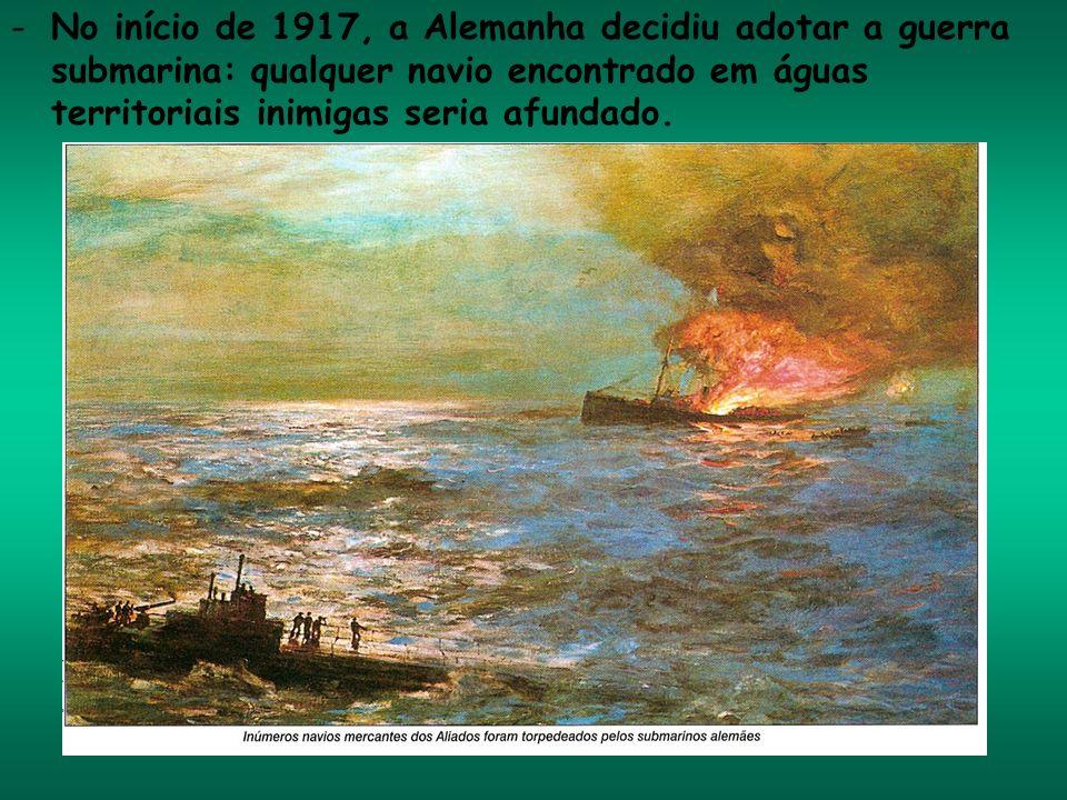 -No início de 1917, a Alemanha decidiu adotar a guerra submarina: qualquer navio encontrado em águas territoriais inimigas seria afundado.