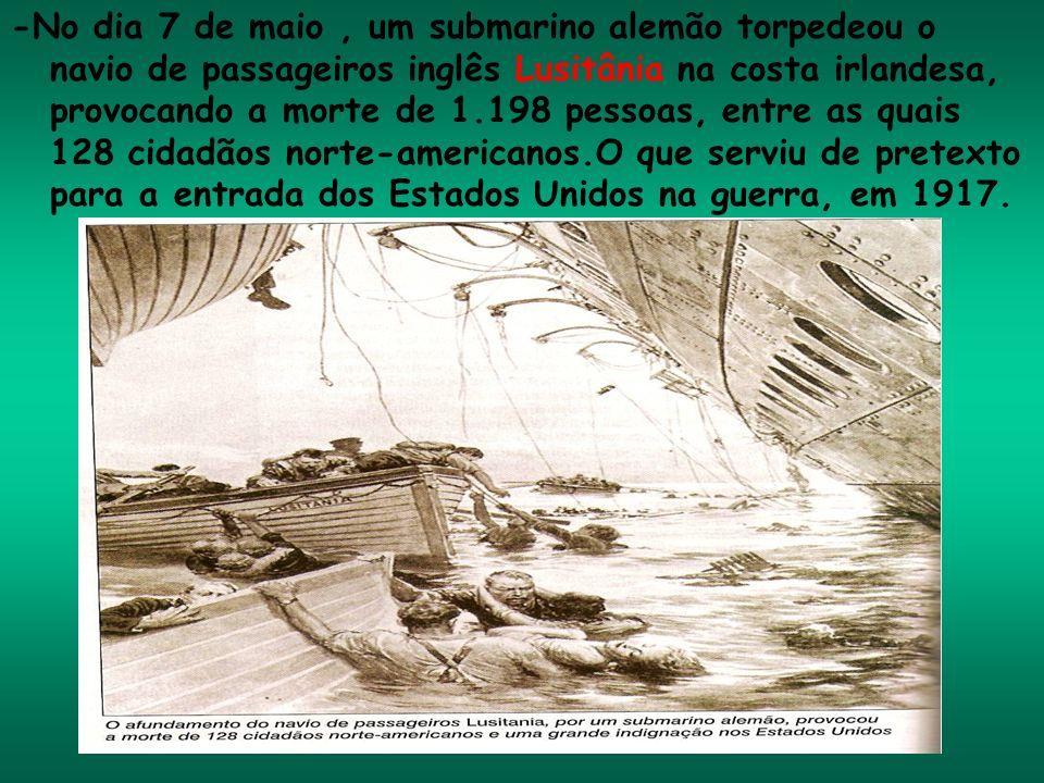 -No dia 7 de maio, um submarino alemão torpedeou o navio de passageiros inglês Lusitânia na costa irlandesa, provocando a morte de 1.198 pessoas, entr