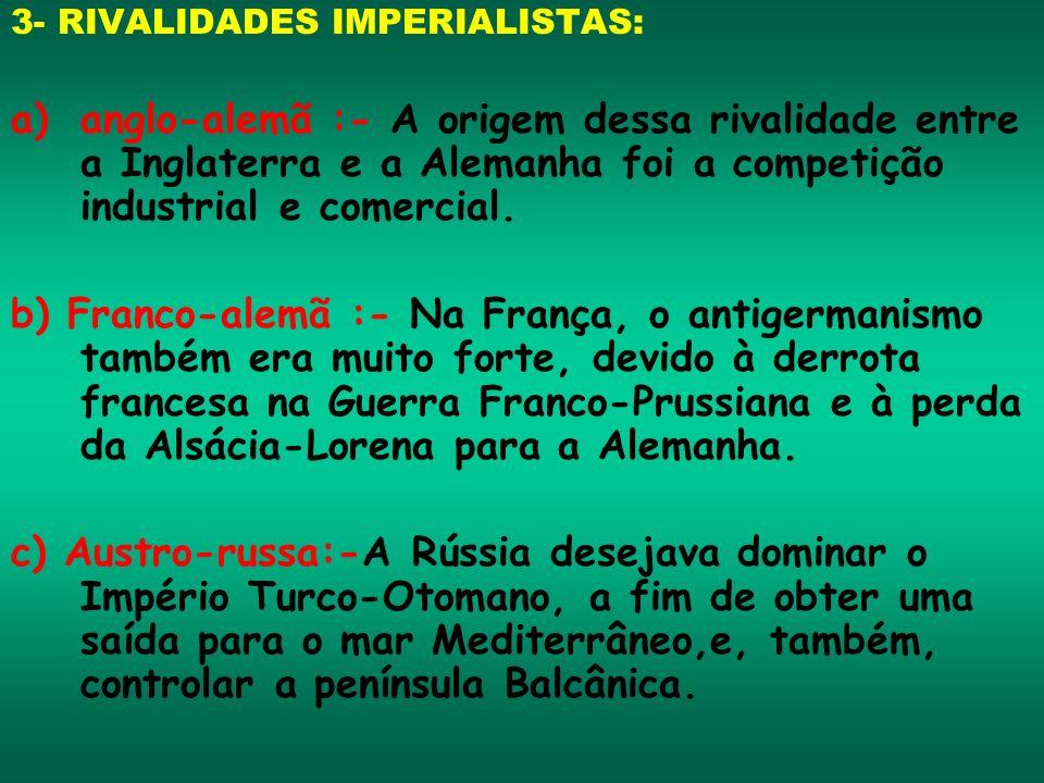 3- RIVALIDADES IMPERIALISTAS: a)anglo-alemã :- A origem dessa rivalidade entre a Inglaterra e a Alemanha foi a competição industrial e comercial. b) F
