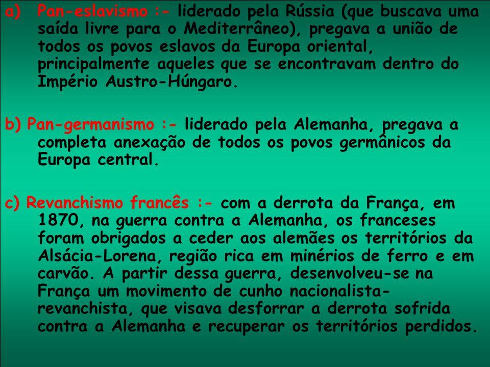 a)Pan-eslavismo :- liderado pela Rússia (que buscava uma saída livre para o Mediterrâneo), pregava a união de todos os povos eslavos da Europa orienta