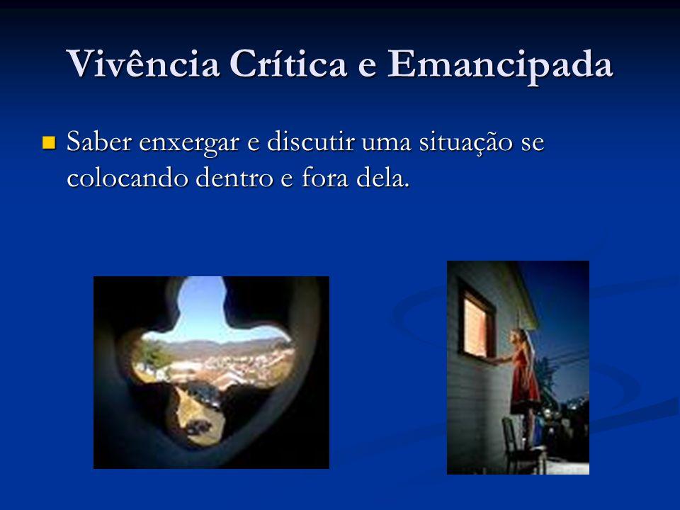 Vivência Crítica e Emancipada Saber enxergar e discutir uma situação se colocando dentro e fora dela.