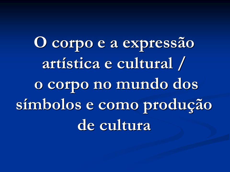 O corpo e a expressão artística e cultural / o corpo no mundo dos símbolos e como produção de cultura