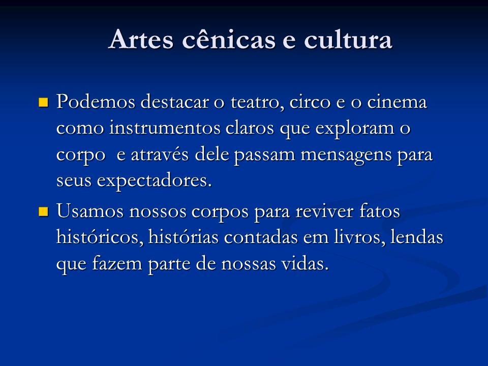 Artes cênicas e cultura Podemos destacar o teatro, circo e o cinema como instrumentos claros que exploram o corpo e através dele passam mensagens para