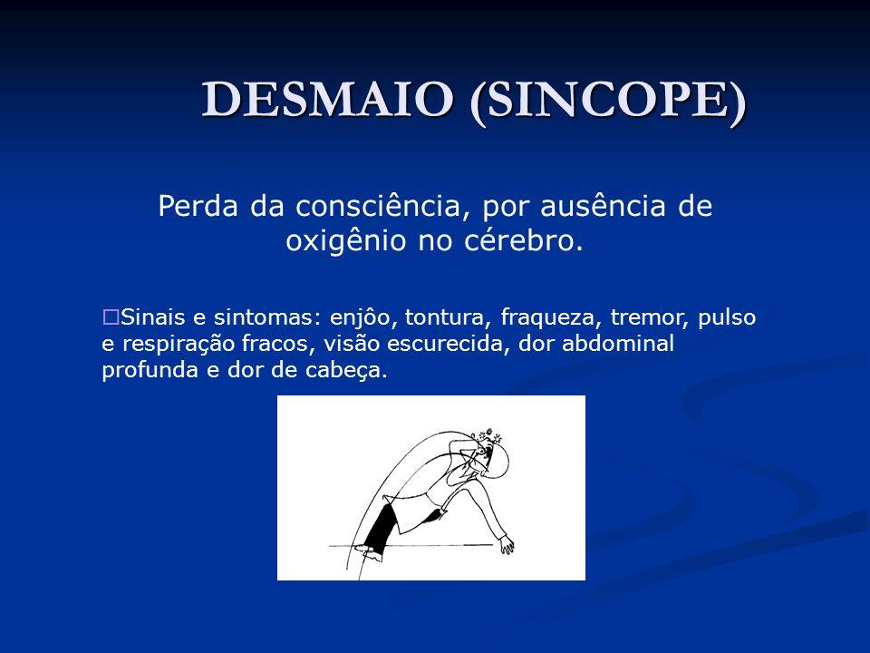 DESMAIO (SINCOPE) DESMAIO (SINCOPE) Perda da consciência, por ausência de oxigênio no cérebro. Sinais e sintomas: enjôo, tontura, fraqueza, tremor, pu
