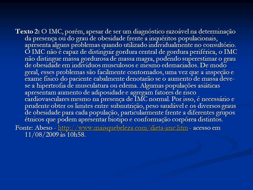 Texto 2: O IMC, porém, apesar de ser um diagnóstico razoável na determinação da presença ou do grau de obesidade frente a inquéritos populacionais, apresenta alguns problemas quando utilizado individualmente no consultório.