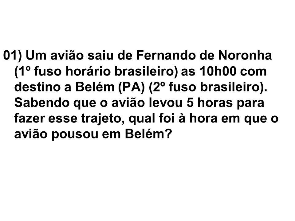 01) Um avião saiu de Fernando de Noronha (1º fuso horário brasileiro) as 10h00 com destino a Belém (PA) (2º fuso brasileiro). Sabendo que o avião levo
