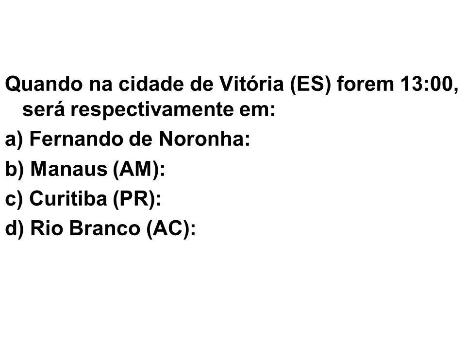 Quando na cidade de Vitória (ES) forem 13:00, será respectivamente em: a) Fernando de Noronha: b) Manaus (AM): c) Curitiba (PR): d) Rio Branco (AC):