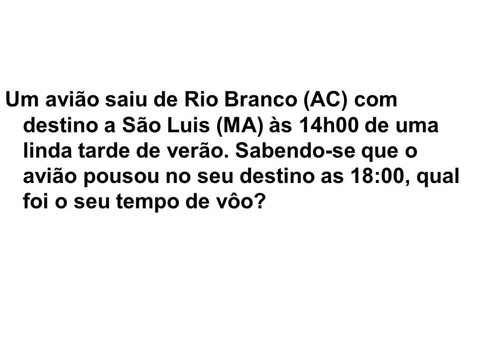 Um avião saiu de Rio Branco (AC) com destino a São Luis (MA) às 14h00 de uma linda tarde de verão. Sabendo-se que o avião pousou no seu destino as 18: