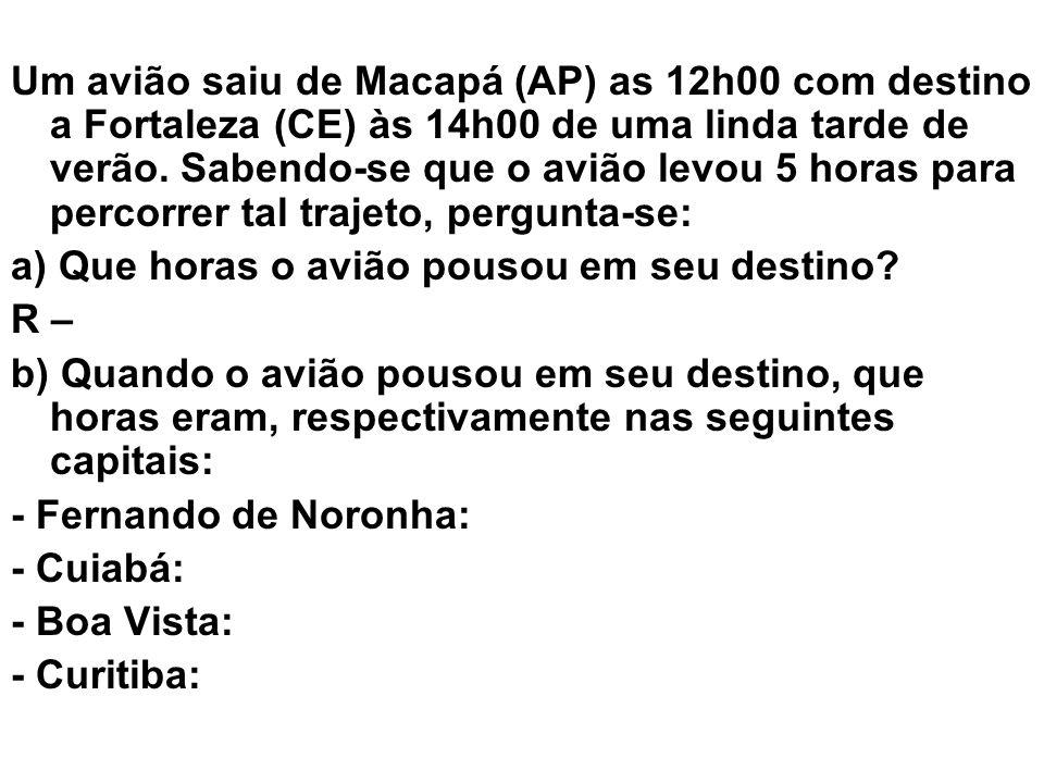 Um avião saiu de Macapá (AP) as 12h00 com destino a Fortaleza (CE) às 14h00 de uma linda tarde de verão. Sabendo-se que o avião levou 5 horas para per