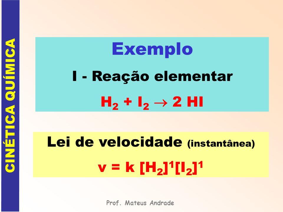 Exemplo I - Reação elementar H 2 + I 2 2 HI Lei de velocidade (instantânea) v = k [H 2 ] 1 [I 2 ] 1 Prof. Mateus Andrade CINÉTICA QUÍMICA