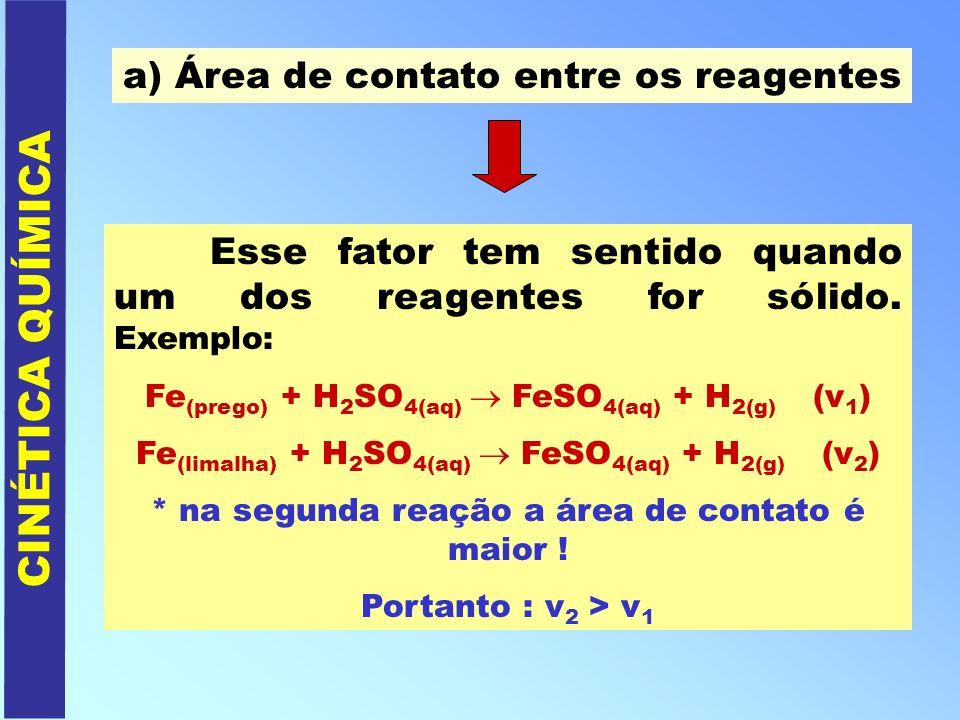 CINÉTICA QUÍMICA a) Área de contato entre os reagentes Esse fator tem sentido quando um dos reagentes for sólido. Exemplo: Fe (prego) + H 2 SO 4(aq) F