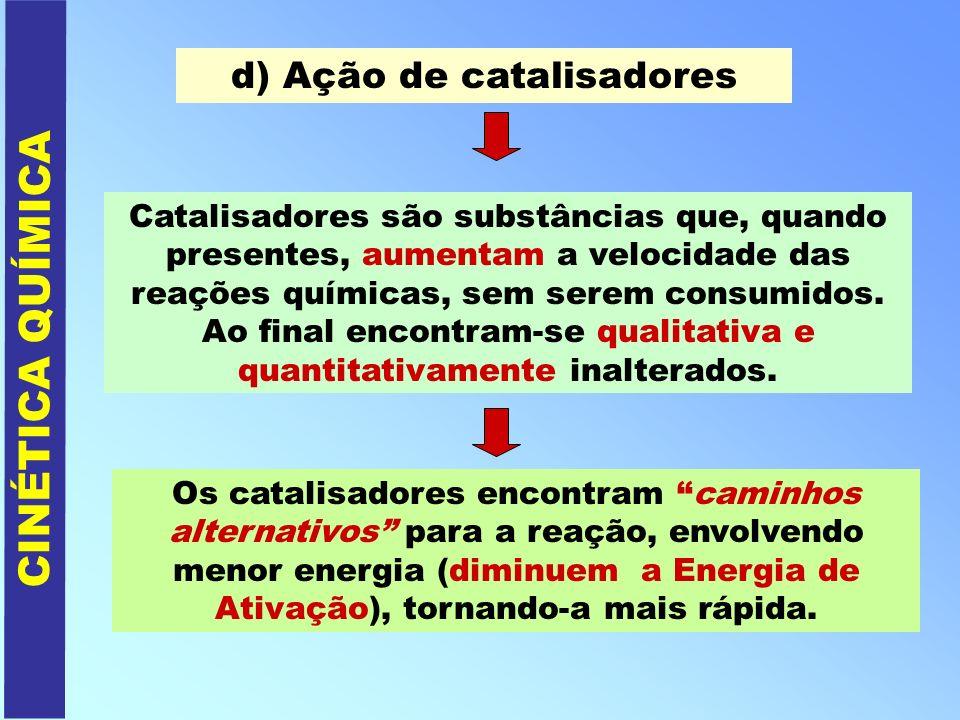 CINÉTICA QUÍMICA d) Ação de catalisadores Catalisadores são substâncias que, quando presentes, aumentam a velocidade das reações químicas, sem serem c