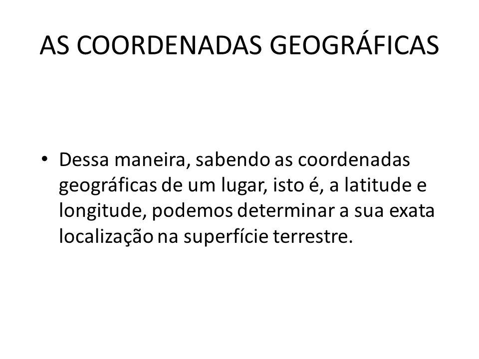AS COORDENADAS GEOGRÁFICAS Dessa maneira, sabendo as coordenadas geográficas de um lugar, isto é, a latitude e longitude, podemos determinar a sua exa