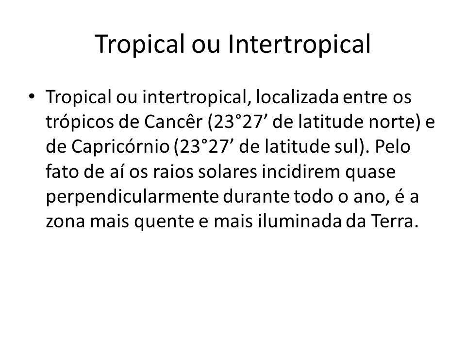 Tropical ou Intertropical Tropical ou intertropical, localizada entre os trópicos de Cancêr (23°27 de latitude norte) e de Capricórnio (23°27 de latit
