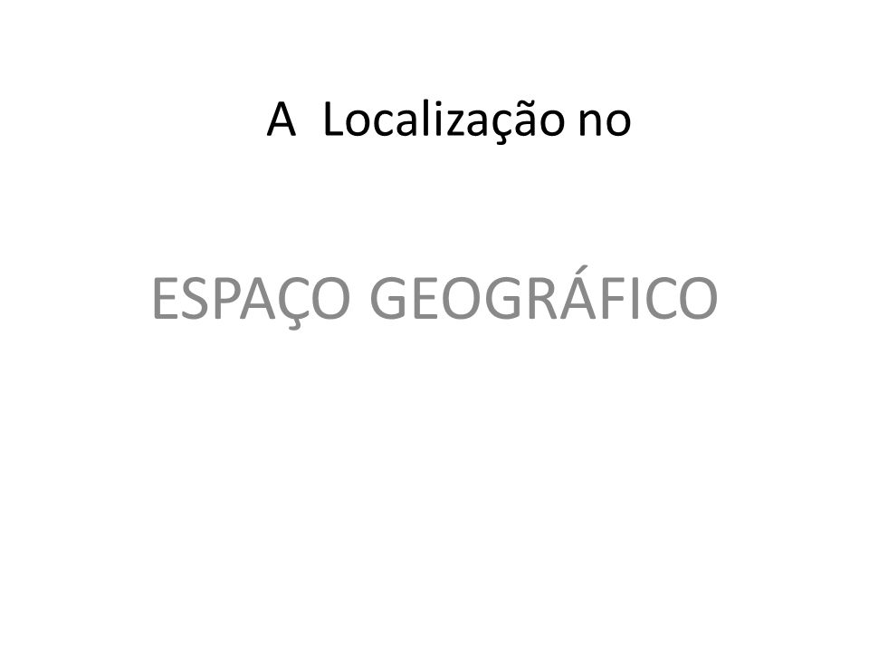 A Localização no ESPAÇO GEOGRÁFICO