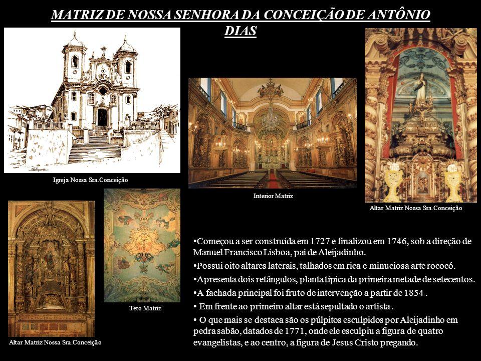 MATRIZ DE NOSSA SENHORA DA CONCEIÇÃO DE ANTÔNIO DIAS Começou a ser construída em 1727 e finalizou em 1746, sob a direção de Manuel Francisco Lisboa, p