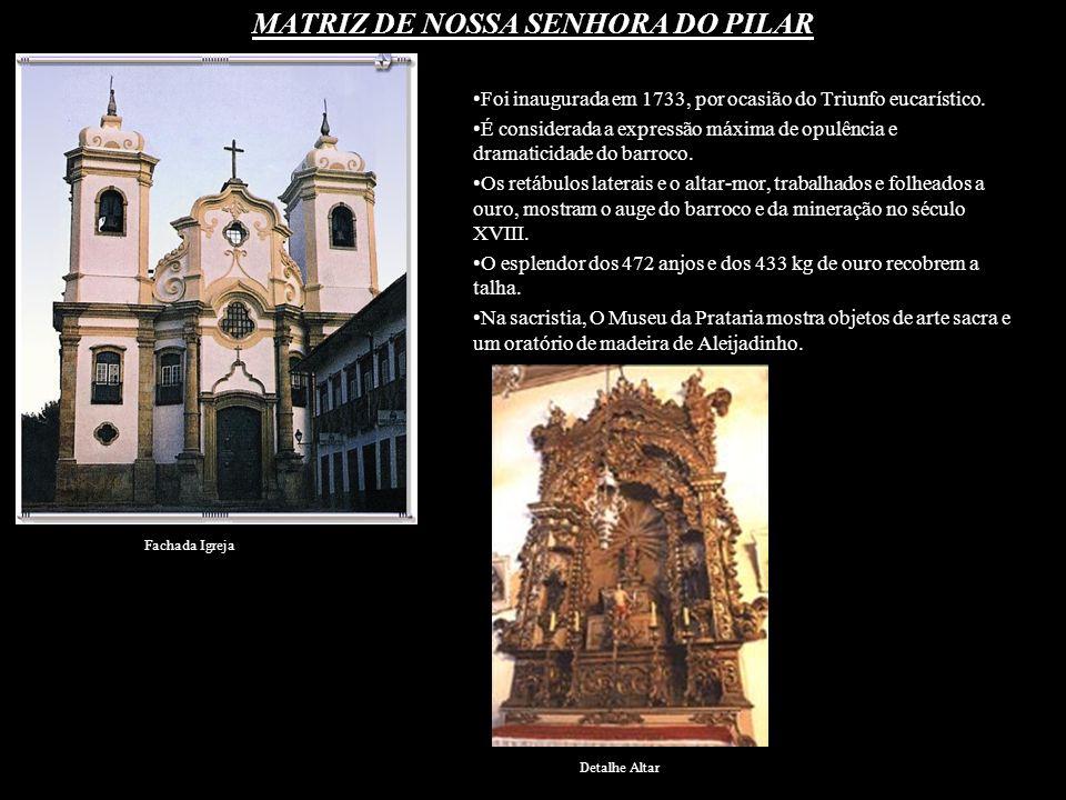 MATRIZ DE NOSSA SENHORA DO PILAR Foi inaugurada em 1733, por ocasião do Triunfo eucarístico. É considerada a expressão máxima de opulência e dramatici