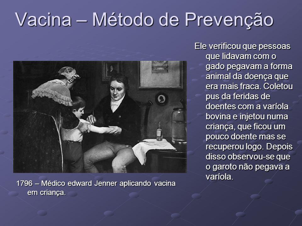 Vacina – Método de Prevenção 1796 – Médico edward Jenner aplicando vacina em criança. Ele verificou que pessoas que lidavam com o gado pegavam a forma