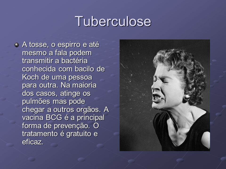Tuberculose A tosse, o espirro e até mesmo a fala podem transmitir a bactéria conhecida com bacilo de Koch de uma pessoa para outra.