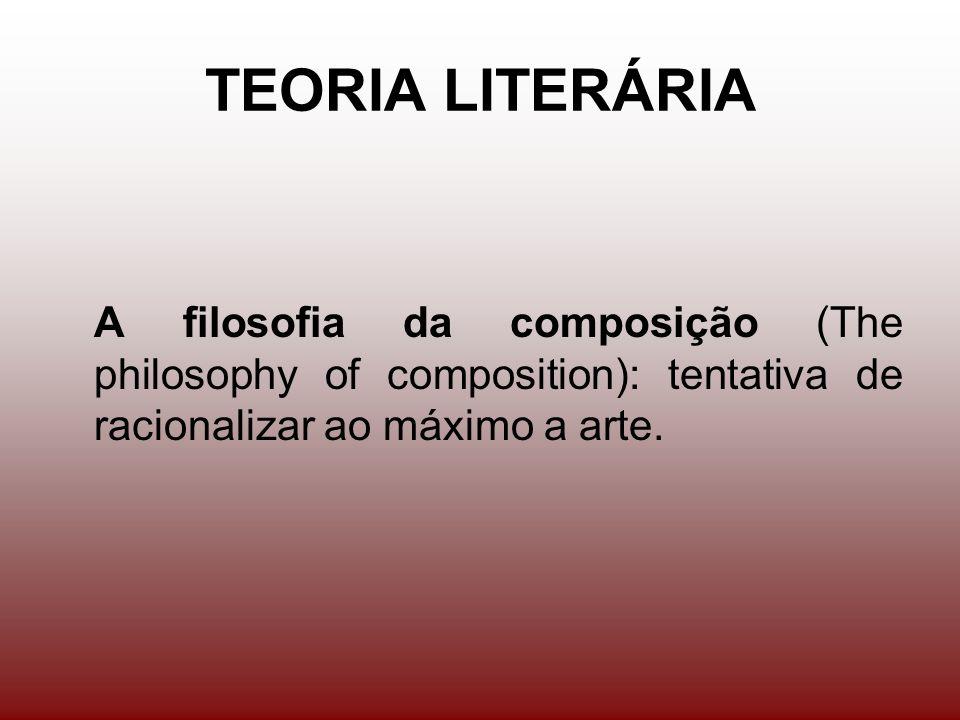 TEORIA LITERÁRIA A filosofia da composição (The philosophy of composition): tentativa de racionalizar ao máximo a arte.