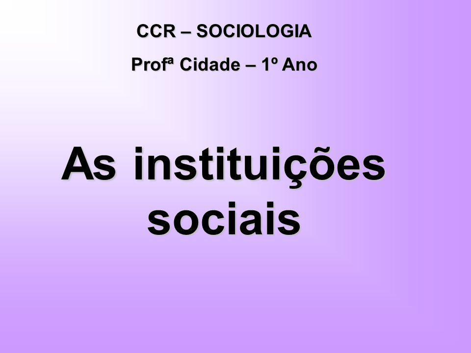 CCR – SOCIOLOGIA Profª Cidade – 1º Ano As instituições sociais