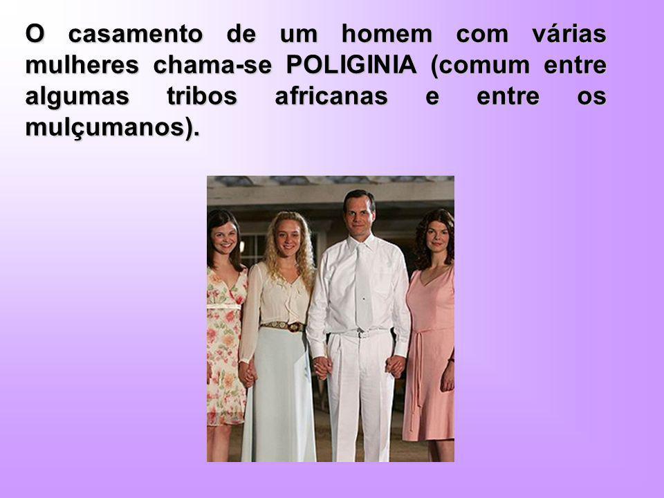 O casamento de um homem com várias mulheres chama-se POLIGINIA (comum entre algumas tribos africanas e entre os mulçumanos).