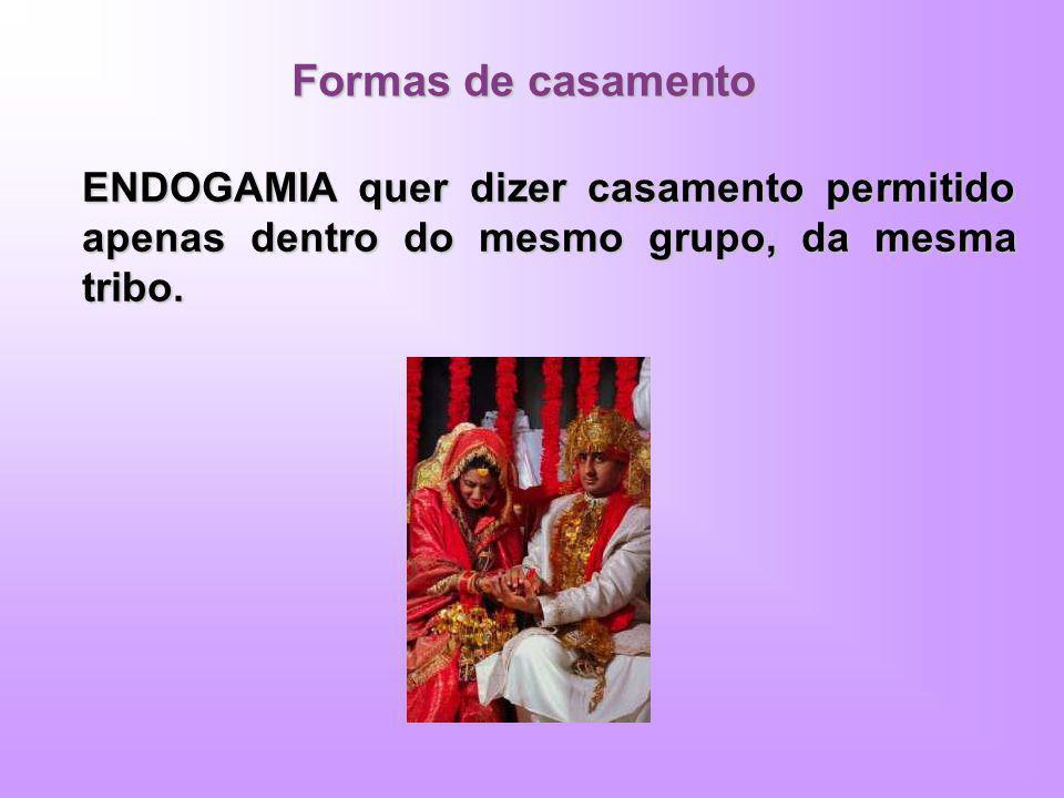 Formas de casamento ENDOGAMIA quer dizer casamento permitido apenas dentro do mesmo grupo, da mesma tribo.