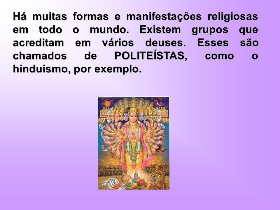 Há muitas formas e manifestações religiosas em todo o mundo. Existem grupos que acreditam em vários deuses. Esses são chamados de POLITEÍSTAS, como o