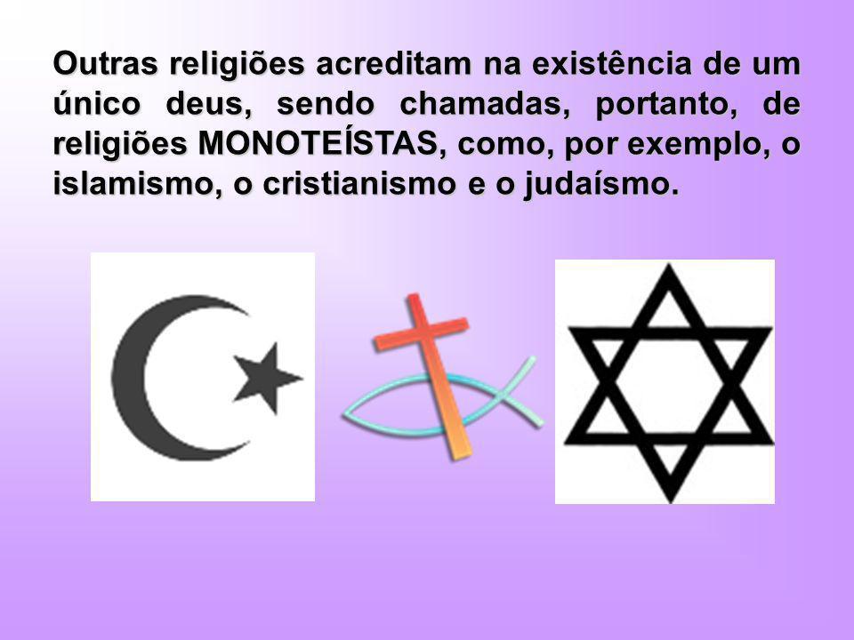 Outras religiões acreditam na existência de um único deus, sendo chamadas, portanto, de religiões MONOTEÍSTAS, como, por exemplo, o islamismo, o crist