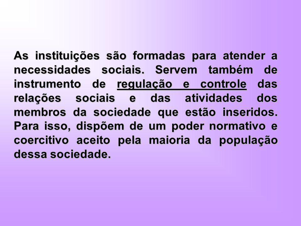 As instituições são formadas para atender a necessidades sociais. Servem também de instrumento de regulação e controle das relações sociais e das ativ