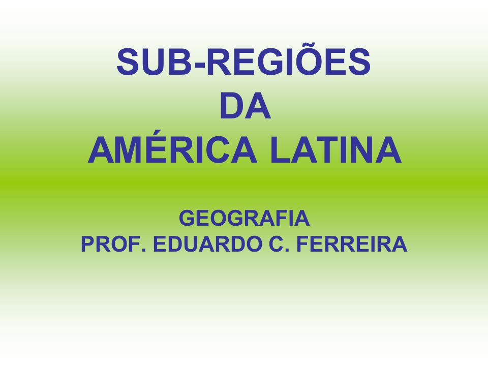 SUB-REGIÕES DA AMÉRICA LATINA AMÉRICA ANDINA; AMÉRICA PLATINA; AMÉRICA AMAZÔNICA; AMÉRICA CENTRAL CONTINENTAL; AMÉRICA CENTRAL INSULAR; MÉXICO.