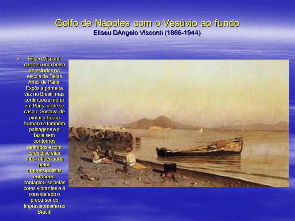 Golfo de Nápoles com o Vesúvio ao fundo Eliseu DAngelo Visconti (1866-1944) Eliseu Visconti ganhou uma bolsa de estudos na escola de Belas Artes de Pa