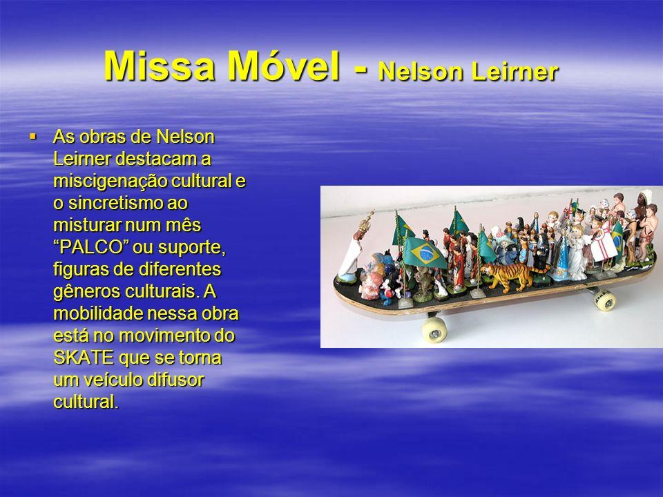 Missa Móvel - Nelson Leirner As obras de Nelson Leirner destacam a miscigenação cultural e o sincretismo ao misturar num mês PALCO ou suporte, figuras