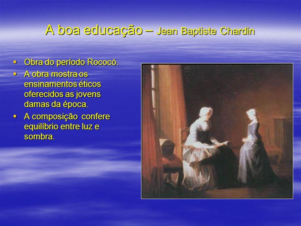 A boa educação – Jean Baptiste Chardin Obra do período Rococó. Obra do período Rococó. A obra mostra os ensinamentos éticos oferecidos as jovens damas