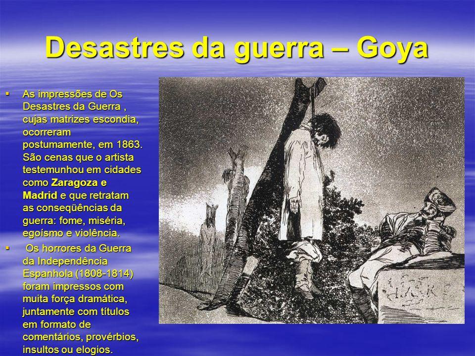 Desastres da guerra – Goya As impressões de Os Desastres da Guerra, cujas matrizes escondia, ocorreram postumamente, em 1863. São cenas que o artista