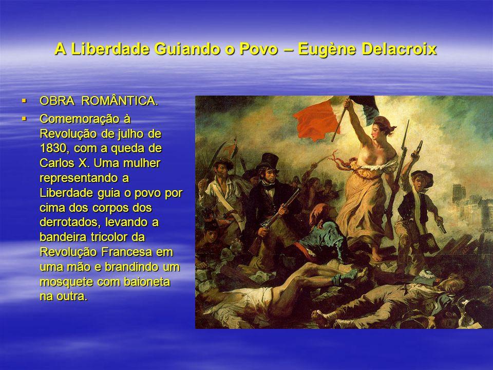 A Liberdade Guiando o Povo – Eugène Delacroix OBRA ROMÂNTICA. OBRA ROMÂNTICA. Comemoração à Revolução de julho de 1830, com a queda de Carlos X. Uma m